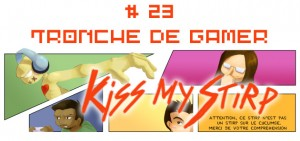 Kiss my Stirp #23 : Tronche de gamer