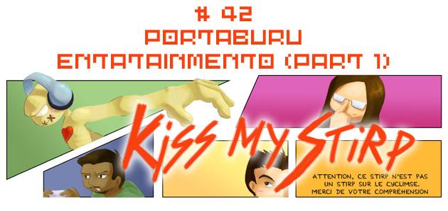 Kiss my Stirp #42 : Portaburu entatainmento (part 1)