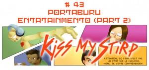 Kiss my Stirp #43 : Portaburu entatainmento (part 2)