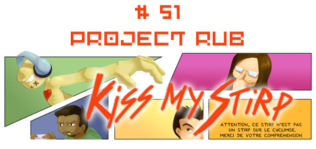 Kiss my Stirp #51 : Project Rub