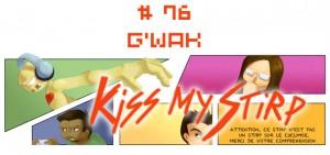 Kiss my Stirp #76 : G'waka
