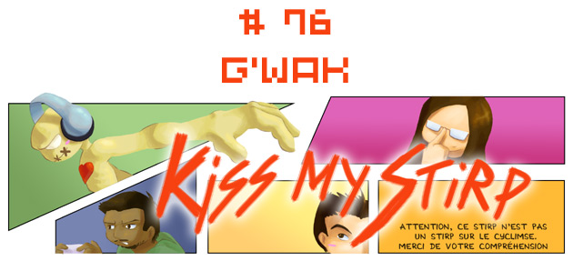 Kiss my Stirp #76 : G'waka
