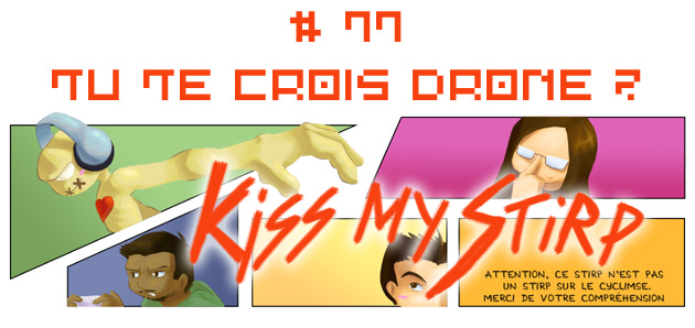 Kiss my Stirp #77 : Tu te crois drone ?